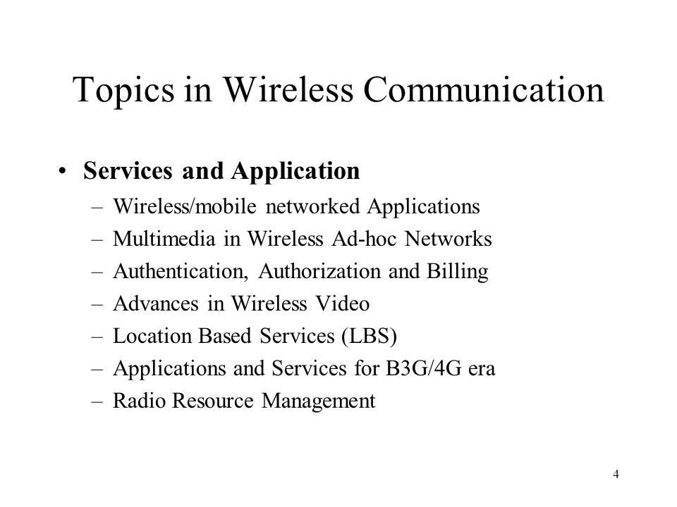 4 Topics in Wireless Communication Services and Application –Wireless/mobile networked Applications –Multimedia in Wireless Ad-hoc Networks –Authentication, Authorization and Billing –Advances in Wireless Video –Location Based Services (LBS) –Applications and Services for B3G/4G era –Radio Resource Management