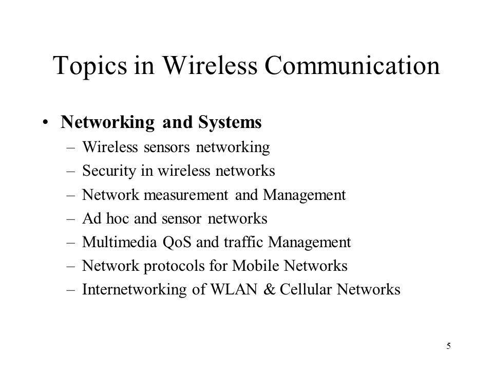 5 Topics in Wireless Communication Networking and Systems –Wireless sensors networking –Security in wireless networks –Network measurement and Management –Ad hoc and sensor networks –Multimedia QoS and traffic Management –Network protocols for Mobile Networks –Internetworking of WLAN & Cellular Networks