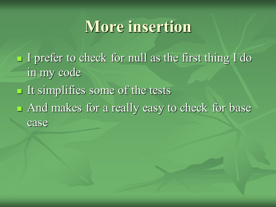 More insertion I prefer to check for null as the first thing I do in my code I prefer to check for null as the first thing I do in my code It simplifies some of the tests It simplifies some of the tests And makes for a really easy to check for base case And makes for a really easy to check for base case