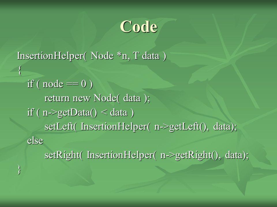 Code InsertionHelper( Node *n, T data ) { if ( node == 0 ) return new Node( data ); if ( n->getData() getData() < data ) setLeft( InsertionHelper( n->getLeft(), data); else setRight( InsertionHelper( n->getRight(), data); }