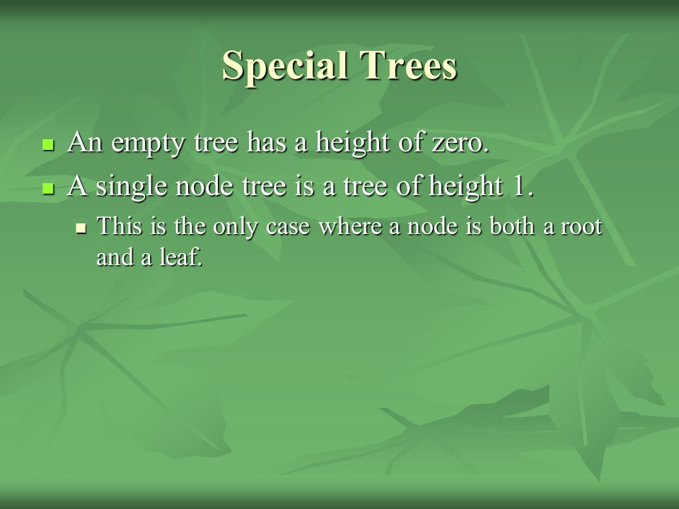 Special Trees An empty tree has a height of zero. An empty tree has a height of zero.