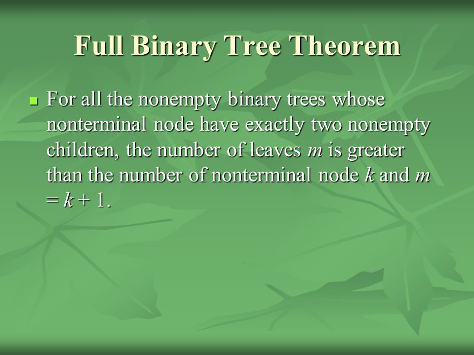 Full Binary Tree Theorem For all the nonempty binary trees whose nonterminal node have exactly two nonempty children, the number of leaves m is greater than the number of nonterminal node k and m = k + 1.