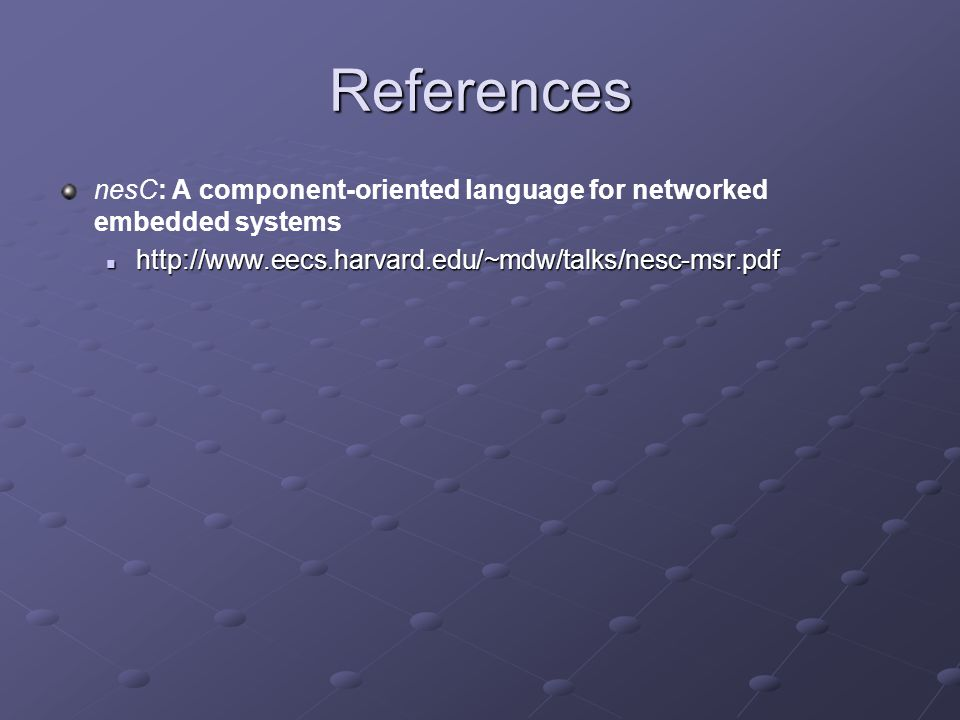 References nesC: A component-oriented language for networked embedded systems http://www.eecs.harvard.edu/~mdw/talks/nesc-msr.pdf http://www.eecs.harvard.edu/~mdw/talks/nesc-msr.pdf