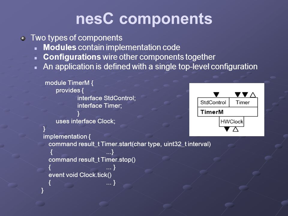 nesC components Two types of components Modules contain implementation code Configurations wire other components together An application is defined with a single top-level configuration module TimerM { provides { interface StdControl; interface Timer; } uses interface Clock; } implementation { command result_t Timer.start(char type, uint32_t interval) {...} command result_t Timer.stop() {...