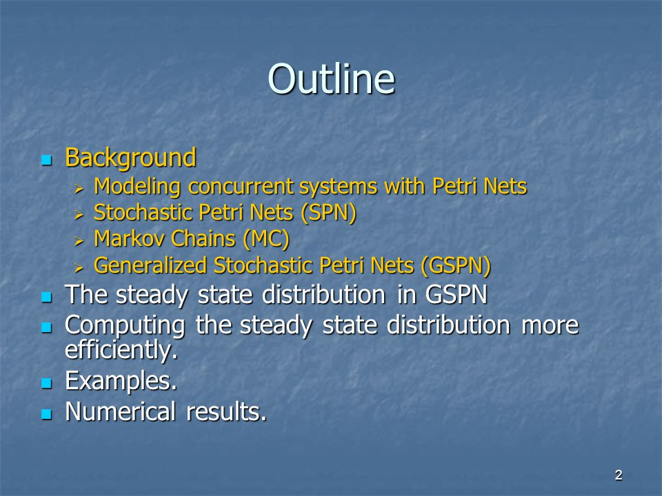 2 Outline Background Background  Modeling concurrent systems with Petri Nets  Stochastic Petri Nets (SPN)  Markov Chains (MC)  Generalized Stochastic Petri Nets (GSPN) The steady state distribution in GSPN The steady state distribution in GSPN Computing the steady state distribution more efficiently.