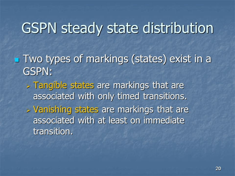 20 GSPN steady state distribution Two types of markings (states) exist in a GSPN: Two types of markings (states) exist in a GSPN:  Tangible states are markings that are associated with only timed transitions.