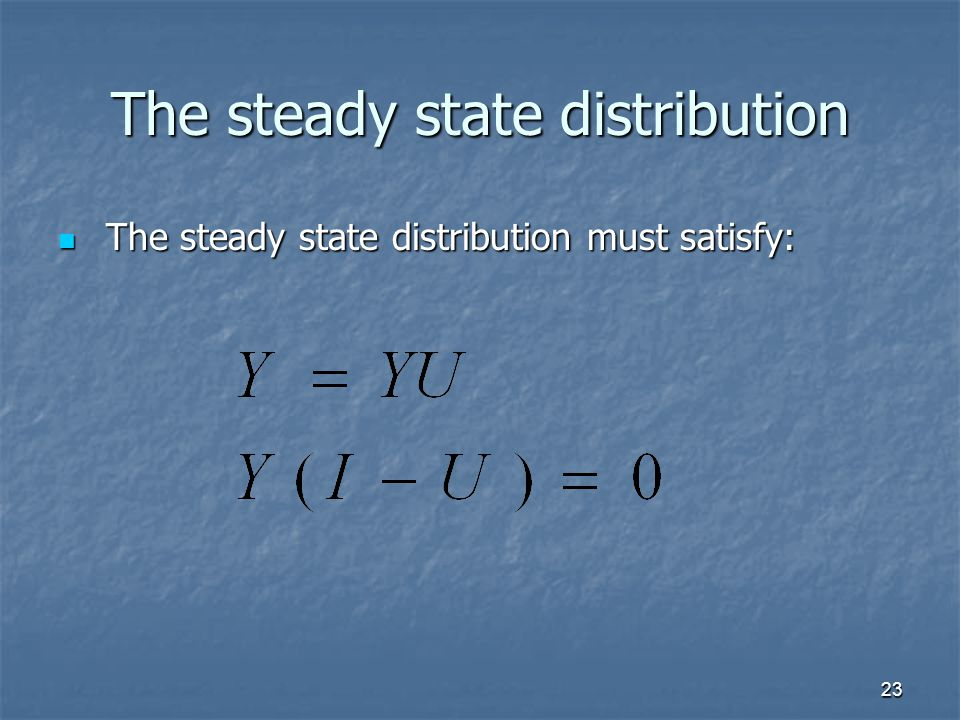 23 The steady state distribution The steady state distribution must satisfy: The steady state distribution must satisfy: