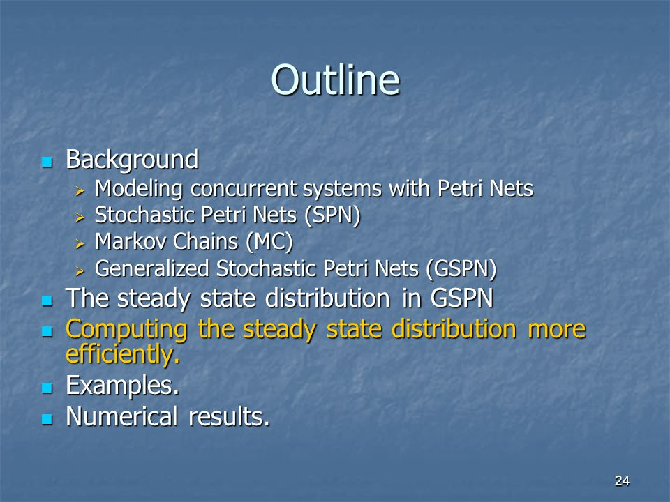 24 Outline Background Background  Modeling concurrent systems with Petri Nets  Stochastic Petri Nets (SPN)  Markov Chains (MC)  Generalized Stochastic Petri Nets (GSPN) The steady state distribution in GSPN The steady state distribution in GSPN Computing the steady state distribution more efficiently.