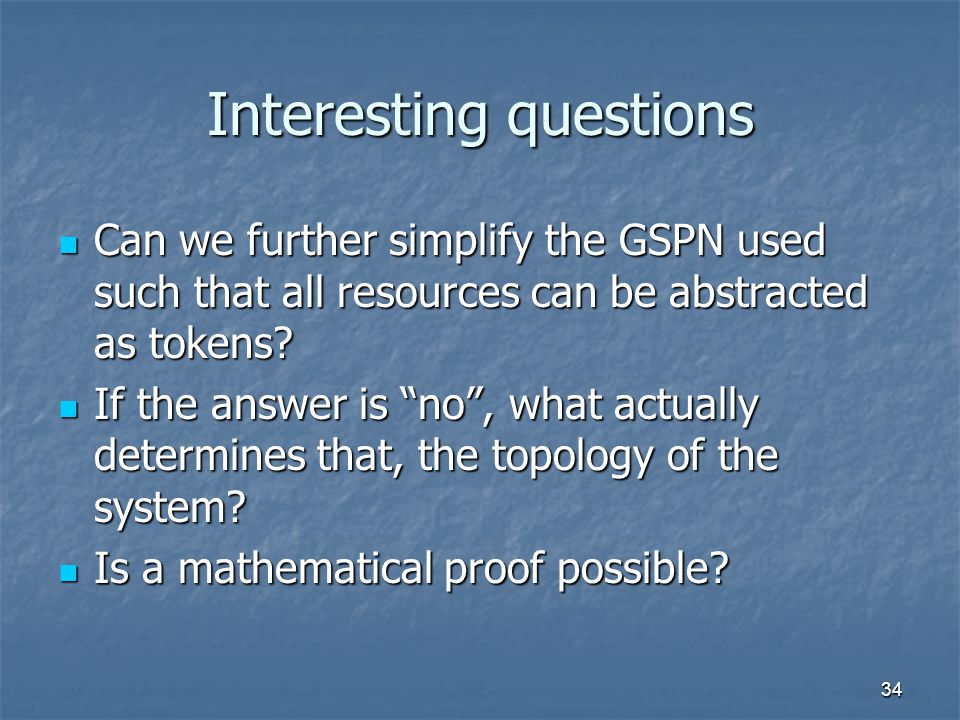 34 Interesting questions Can we further simplify the GSPN used such that all resources can be abstracted as tokens.