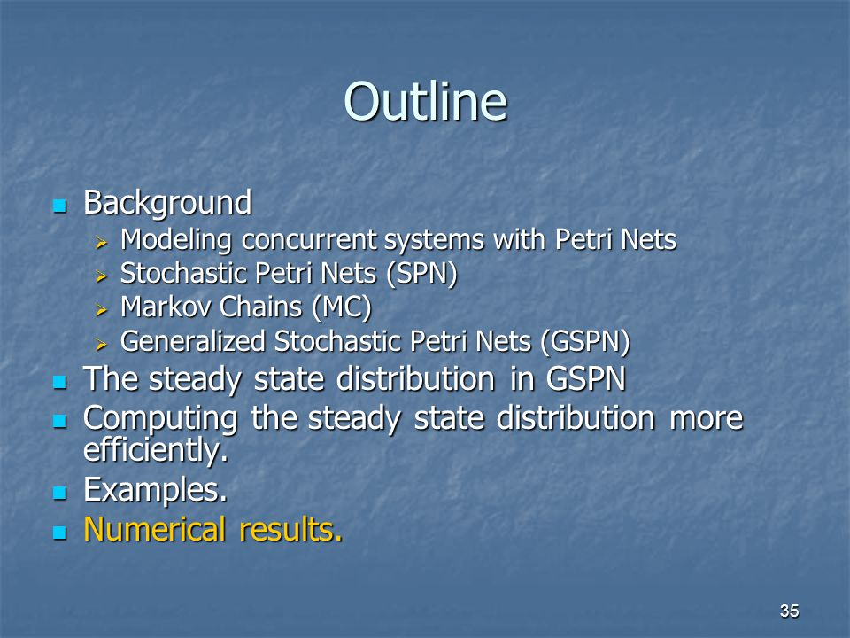 35 Outline Background Background  Modeling concurrent systems with Petri Nets  Stochastic Petri Nets (SPN)  Markov Chains (MC)  Generalized Stochastic Petri Nets (GSPN) The steady state distribution in GSPN The steady state distribution in GSPN Computing the steady state distribution more efficiently.