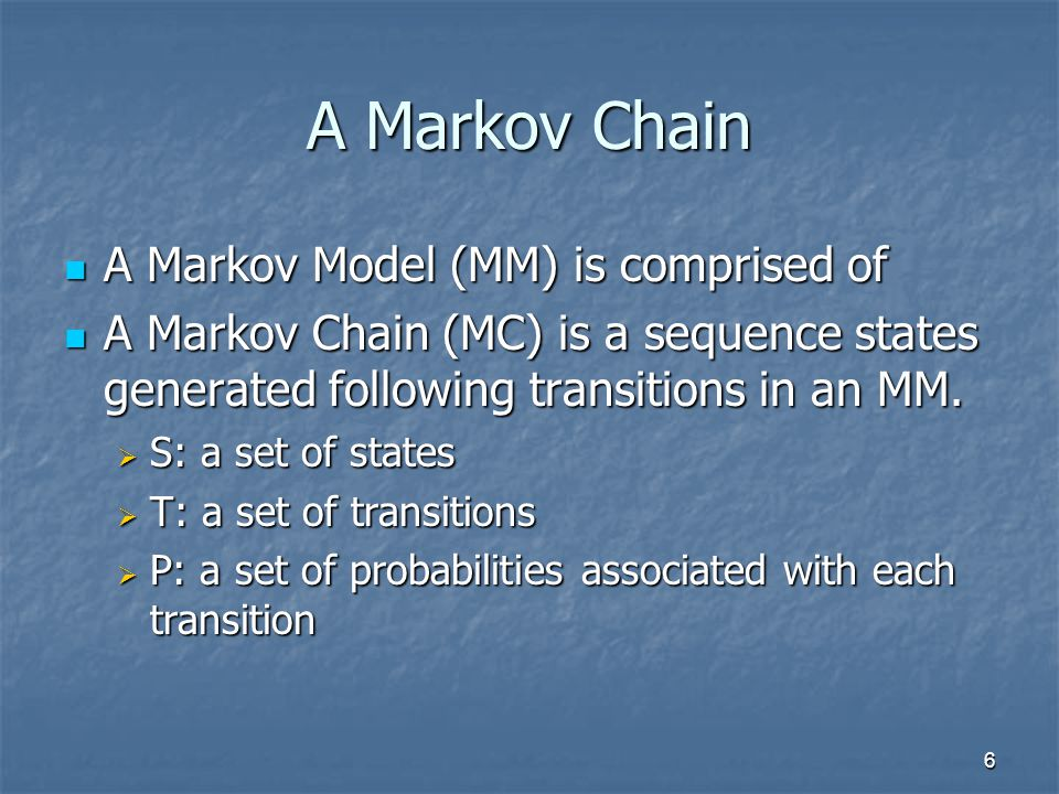 6 A Markov Chain A Markov Model (MM) is comprised of A Markov Model (MM) is comprised of A Markov Chain (MC) is a sequence states generated following transitions in an MM.