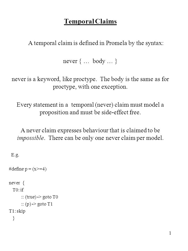 1 Temporal Claims A temporal claim is defined in Promela by the syntax: never { … body … } never is a keyword, like proctype.
