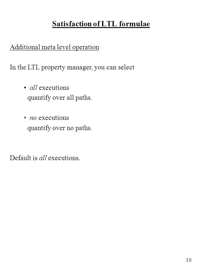 10 Satisfaction of LTL formulae Additional meta level operation In the LTL property manager, you can select all executions quantify over all paths.