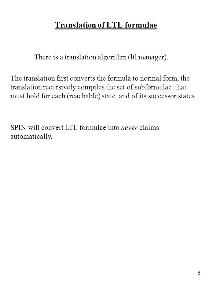 6 Translation of LTL formulae There is a translation algorithm (ltl manager).