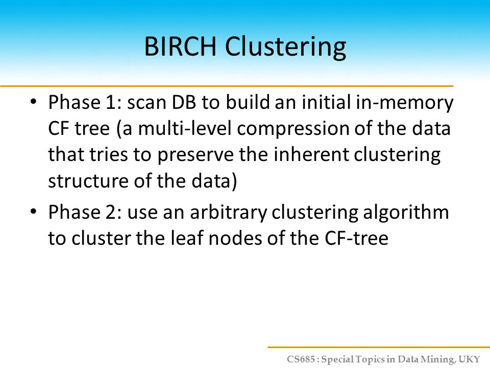 CS685 : Special Topics in Data Mining, UKY BIRCH Clustering Phase 1: scan DB to build an initial in-memory CF tree (a multi-level compression of the d