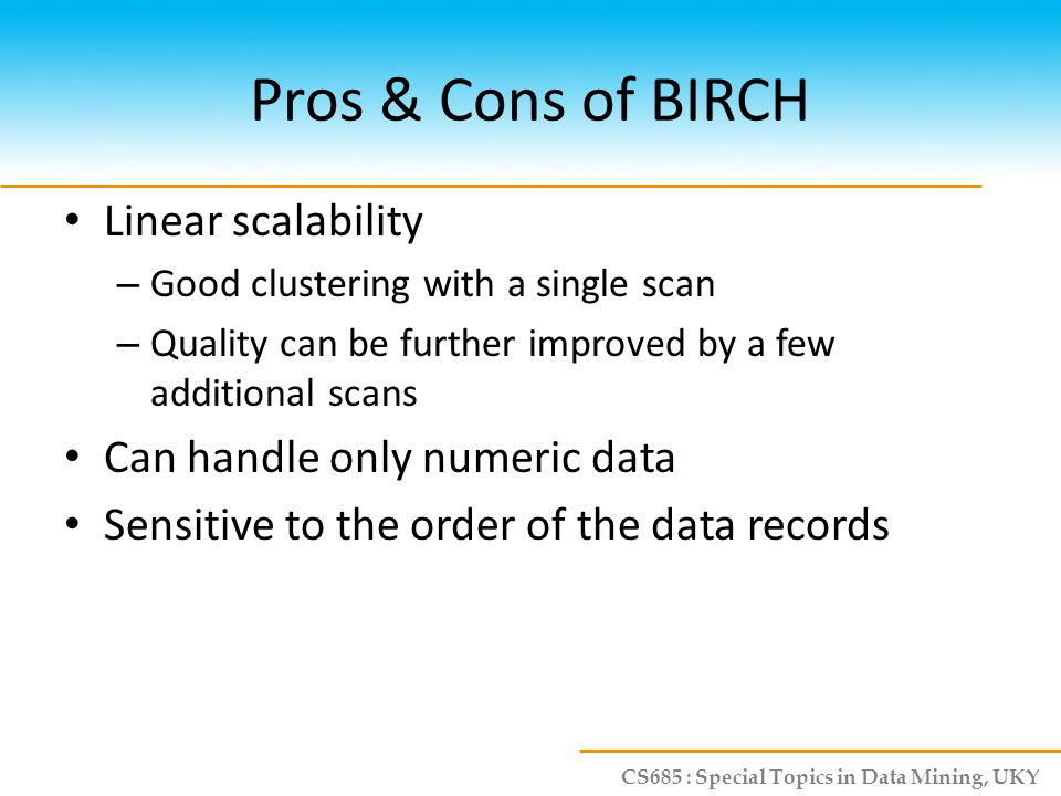 CS685 : Special Topics in Data Mining, UKY Pros & Cons of BIRCH Linear scalability – Good clustering with a single scan – Quality can be further impro
