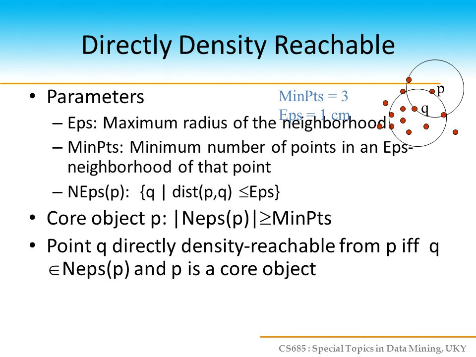 CS685 : Special Topics in Data Mining, UKY Directly Density Reachable Parameters – Eps: Maximum radius of the neighborhood – MinPts: Minimum number of