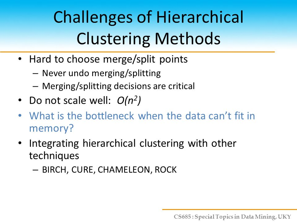 CS685 : Special Topics in Data Mining, UKY Challenges of Hierarchical Clustering Methods Hard to choose merge/split points – Never undo merging/splitt