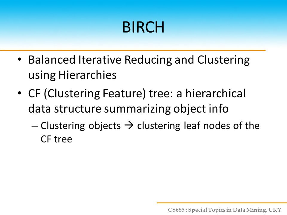 CS685 : Special Topics in Data Mining, UKY BIRCH Balanced Iterative Reducing and Clustering using Hierarchies CF (Clustering Feature) tree: a hierarch