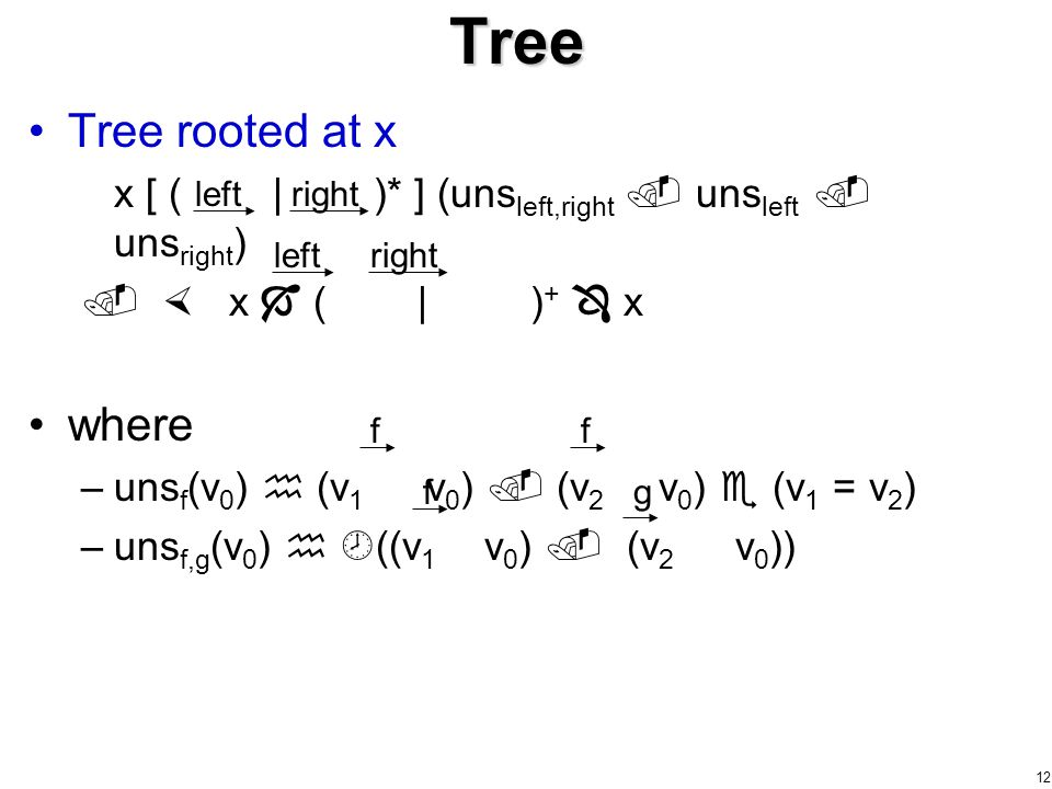 12 Tree rooted at x x [ ( | )* ] (uns left,right  uns left  uns right )   x  ( | ) +  x where –uns f (v 0 )  (v 1 v 0 )  (v 2 v 0 )  (v 1 = v 2 ) –uns f,g (v 0 )   ((v 1 v 0 )  (v 2 v 0 )) Tree f ff leftright leftright g