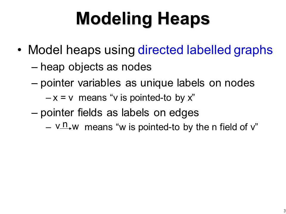 3 Modeling Heaps Model heaps using directed labelled graphs –heap objects as nodes –pointer variables as unique labels on nodes –x = v means v is pointed-to by x –pointer fields as labels on edges – means w is pointed-to by the n field of v v w n