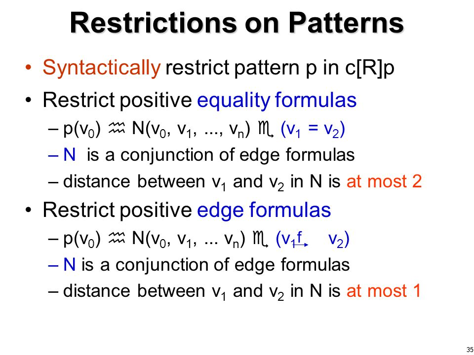 35 Restrictions on Patterns Syntactically restrict pattern p in c[R]p Restrict positive equality formulas –p(v 0 )  N(v 0, v 1,..., v n )  (v 1 = v 2 ) –N is a conjunction of edge formulas –distance between v 1 and v 2 in N is at most 2 Restrict positive edge formulas –p(v 0 )  N(v 0, v 1,...