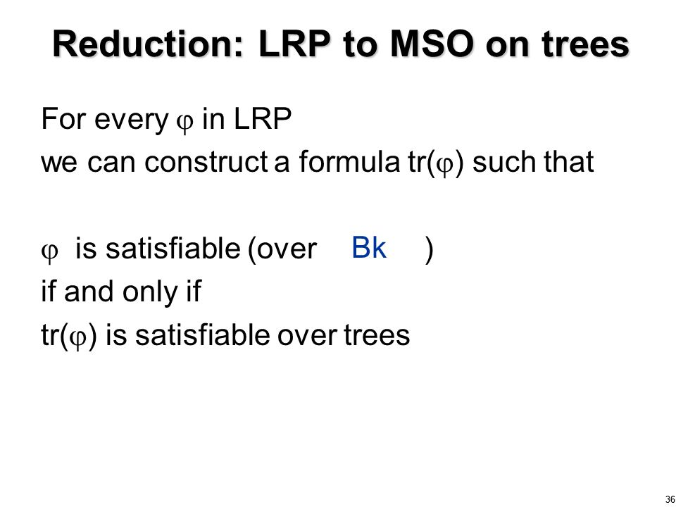 36 Reduction: LRP to MSO on trees For every  in LRP we can construct a formula tr(  ) such that  is satisfiable (over graphs ) if and only if tr(  ) is satisfiable over trees 36 Bk