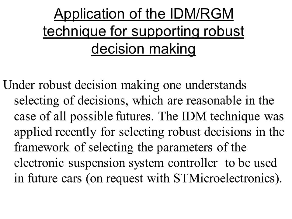Application of the IDM/RGM technique for supporting robust decision making Under robust decision making one understands selecting of decisions, which are reasonable in the case of all possible futures.