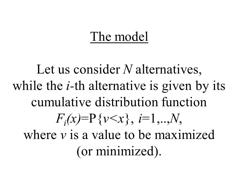 The model Let us consider N alternatives, while the i-th alternative is given by its cumulative distribution function F i (x)=P{v<x}, i=1,..,N, where v is a value to be maximized (or minimized).