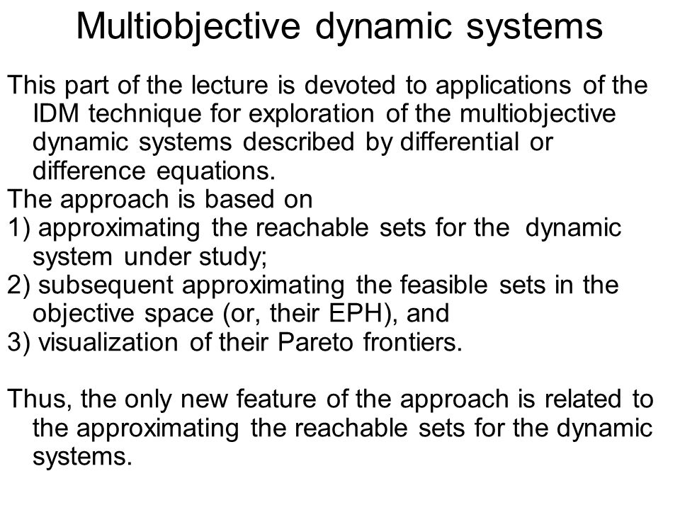 Multiobjective dynamic systems This part of the lecture is devoted to applications of the IDM technique for exploration of the multiobjective dynamic systems described by differential or difference equations.