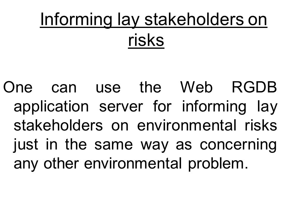 Informing lay stakeholders on risks One can use the Web RGDB application server for informing lay stakeholders on environmental risks just in the same way as concerning any other environmental problem.