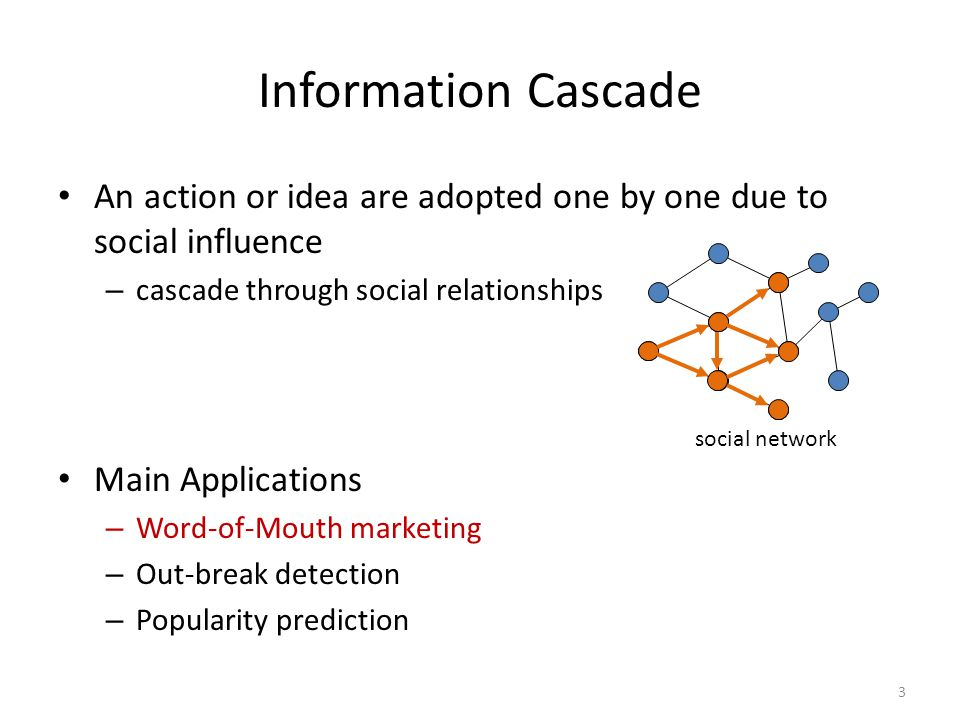 3 Information Cascade An action or idea are adopted one by one due to social influence – cascade through social relationships Main Applications – Word