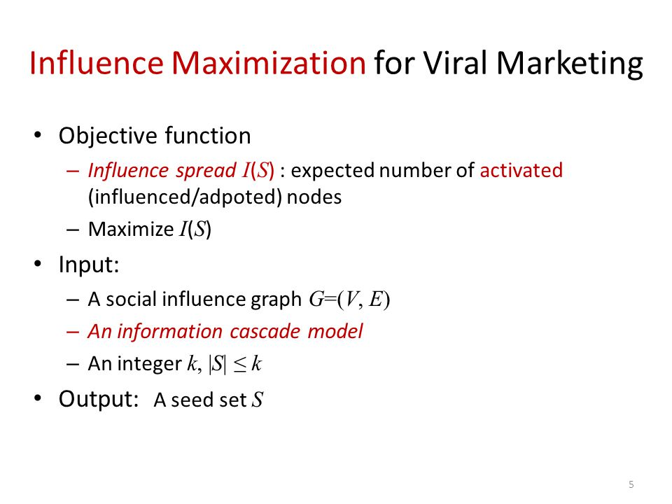 5 Influence Maximization for Viral Marketing Objective function – Influence spread I ( S ) : expected number of activated (influenced/adpoted) nodes –