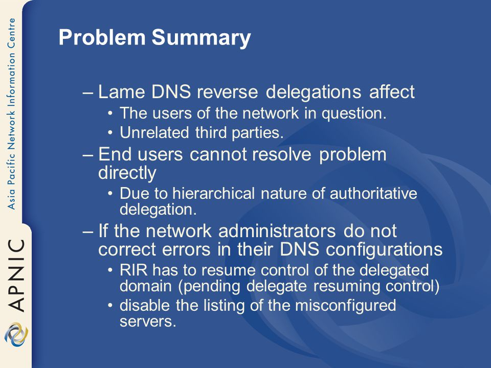 Problem Summary –Lame DNS reverse delegations affect The users of the network in question.