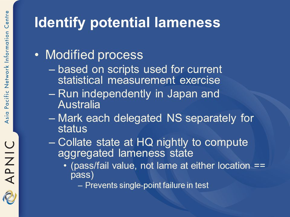 Identify potential lameness Modified process –based on scripts used for current statistical measurement exercise –Run independently in Japan and Australia –Mark each delegated NS separately for status –Collate state at HQ nightly to compute aggregated lameness state (pass/fail value, not lame at either location == pass) –Prevents single-point failure in test