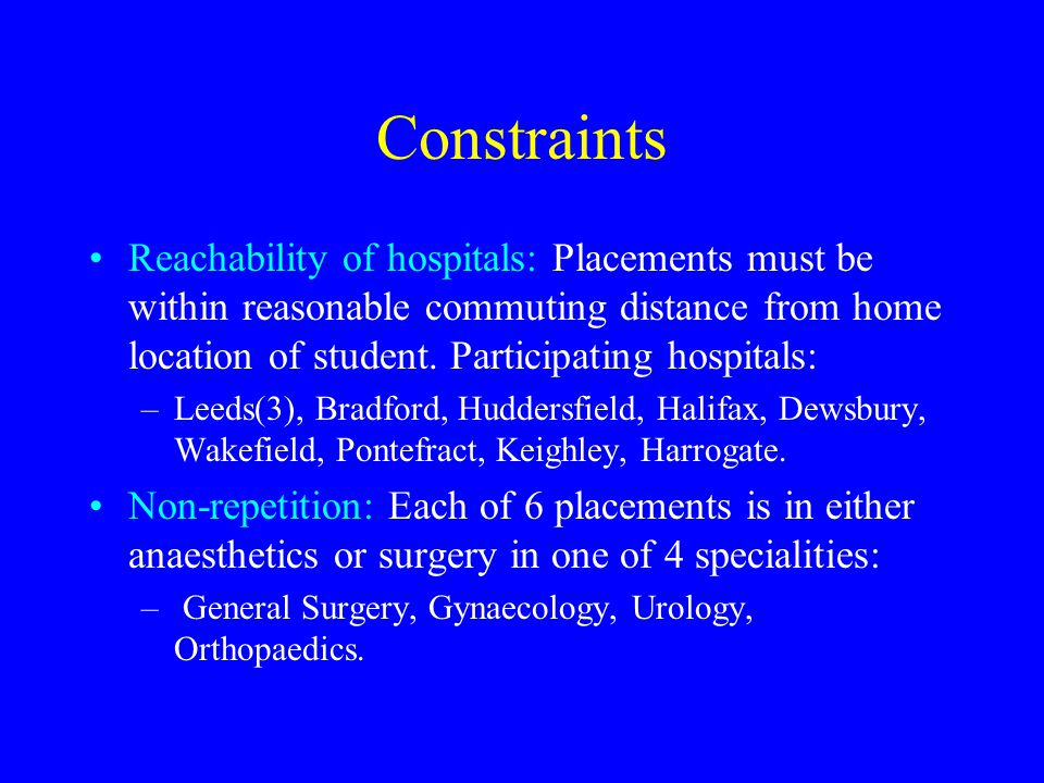 Constraints Reachability of hospitals: Placements must be within reasonable commuting distance from home location of student.