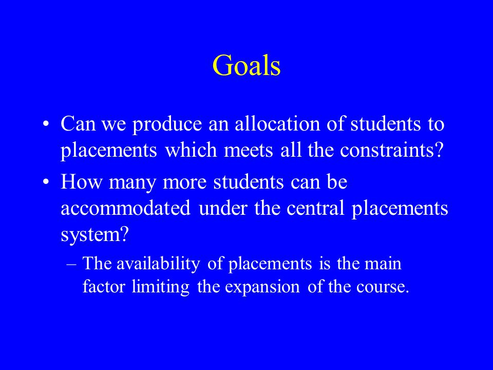 Goals Can we produce an allocation of students to placements which meets all the constraints.