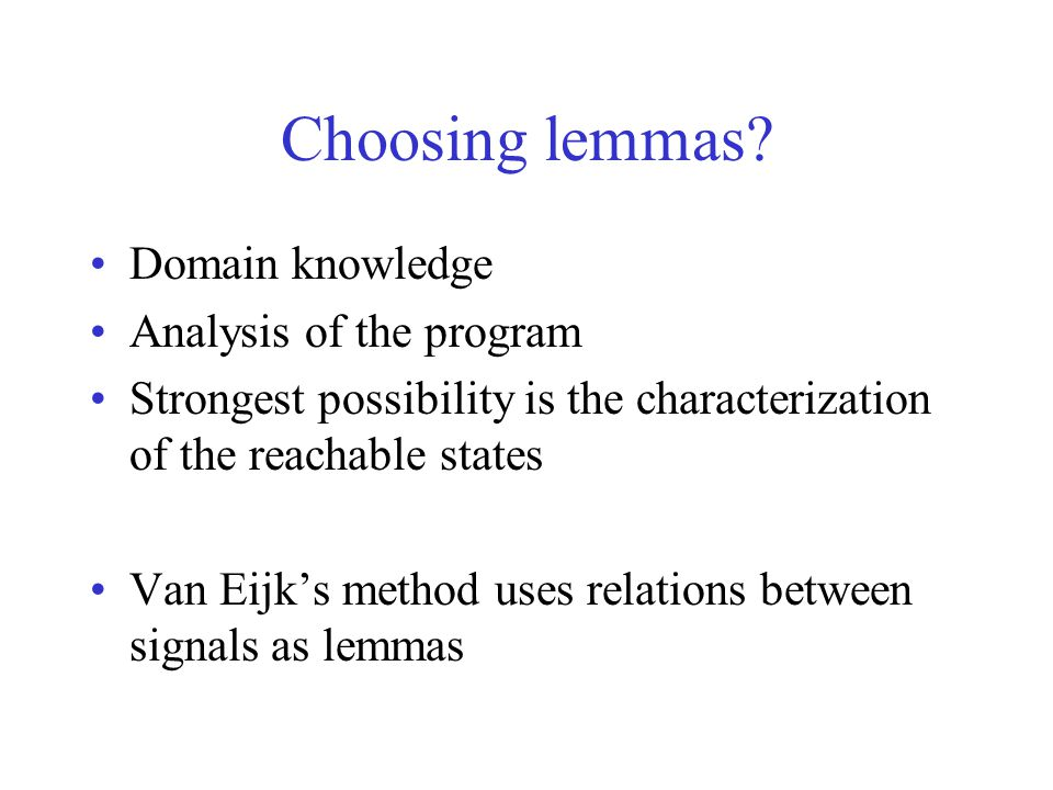 Choosing lemmas? Domain knowledge Analysis of the program Strongest possibility is the characterization of the reachable states Van Eijk's method uses