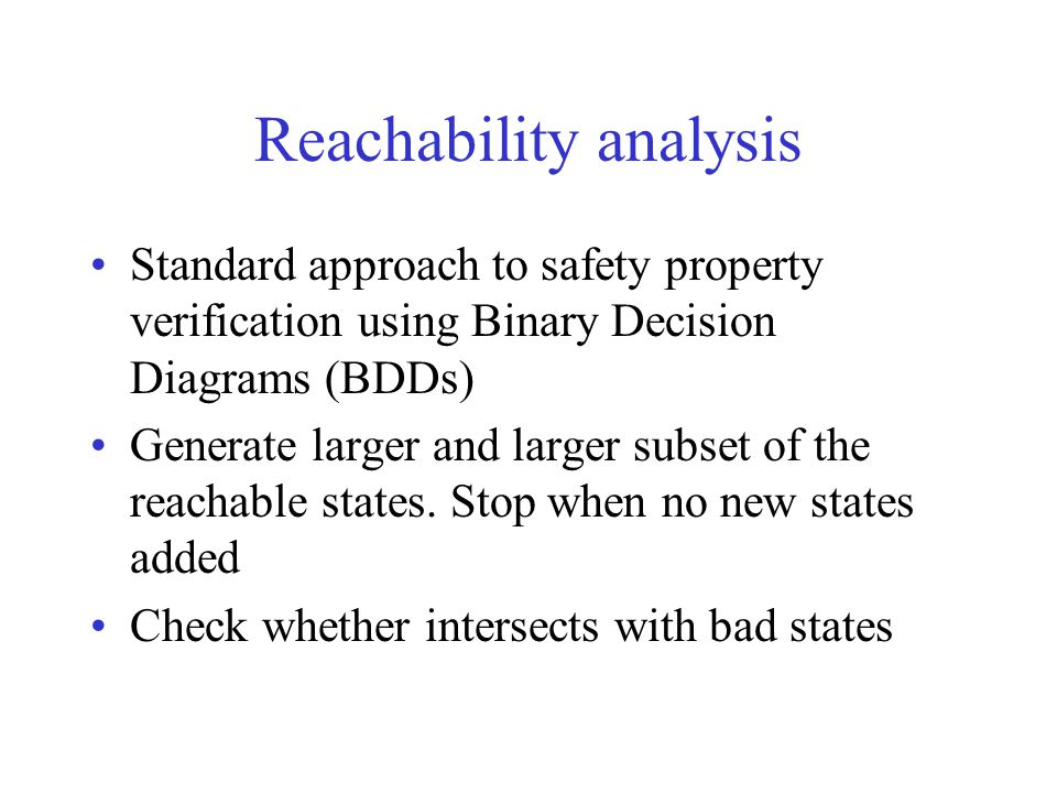 Reachability analysis Standard approach to safety property verification using Binary Decision Diagrams (BDDs) Generate larger and larger subset of the reachable states.