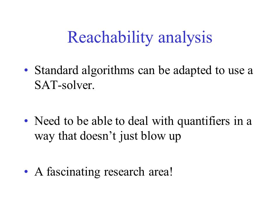 Reachability analysis Standard algorithms can be adapted to use a SAT-solver.
