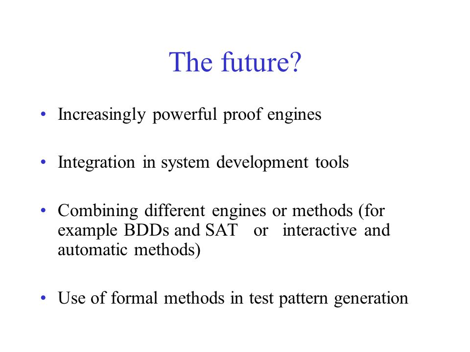 The future? Increasingly powerful proof engines Integration in system development tools Combining different engines or methods (for example BDDs and S