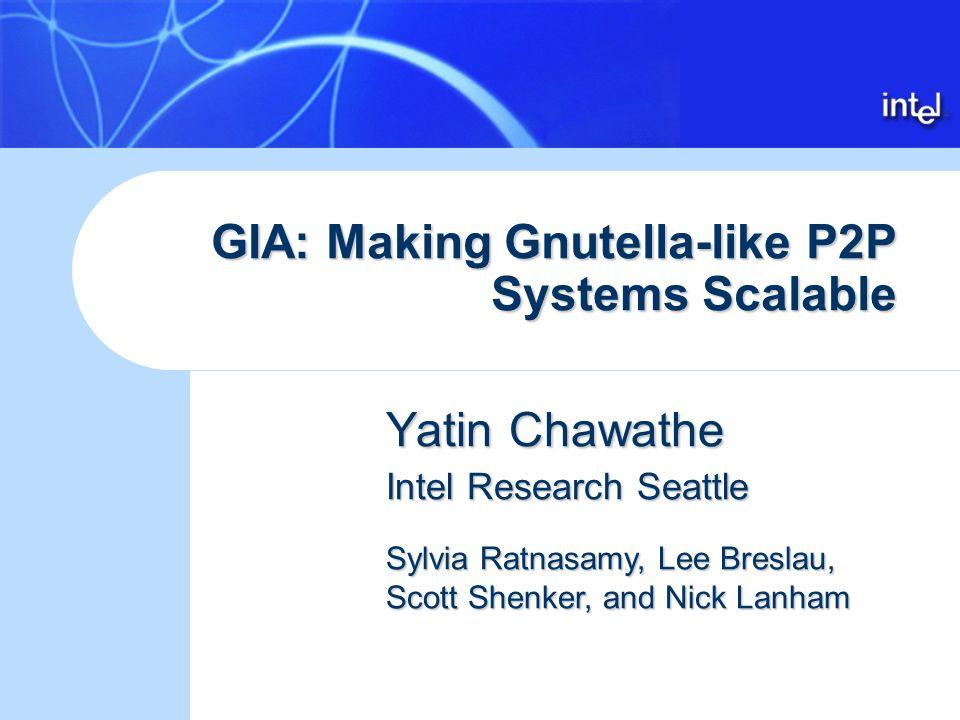 GIA: Making Gnutella-like P2P Systems Scalable Yatin Chawathe Intel Research Seattle Sylvia Ratnasamy, Lee Breslau, Scott Shenker, and Nick Lanham
