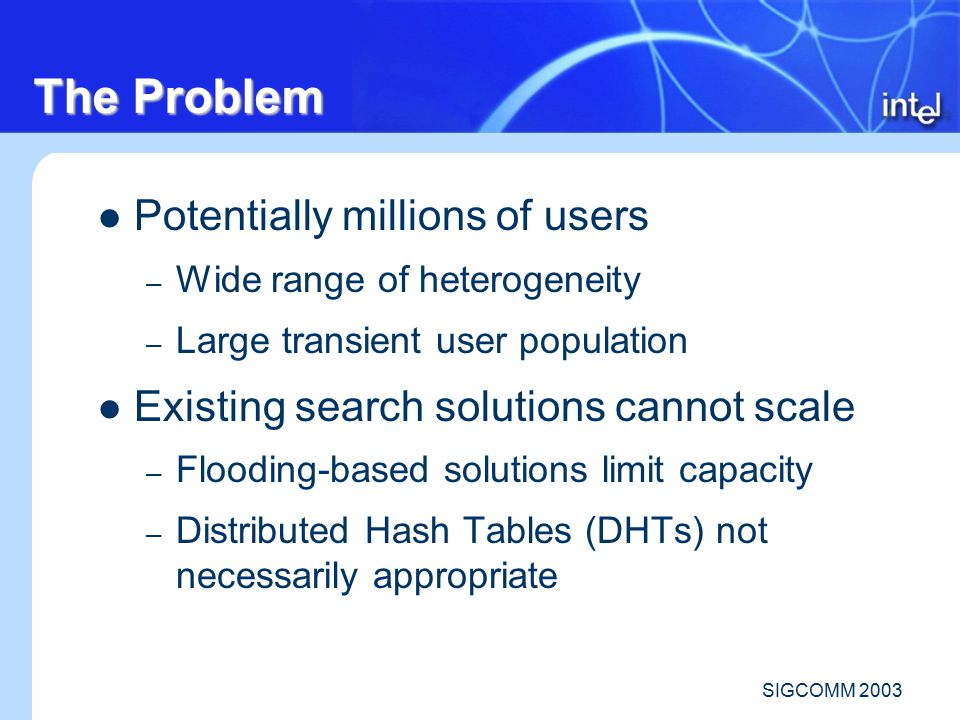 SIGCOMM 2003 The Problem Potentially millions of users – Wide range of heterogeneity – Large transient user population Existing search solutions cannot scale – Flooding-based solutions limit capacity – Distributed Hash Tables (DHTs) not necessarily appropriate