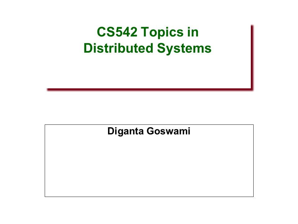 CS542 Topics in Distributed Systems Diganta Goswami