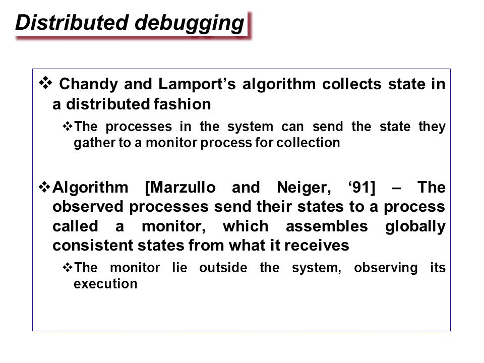 Distributed debugging  Chandy and Lamport's algorithm collects state in a distributed fashion  The processes in the system can send the state they gather to a monitor process for collection  Algorithm [Marzullo and Neiger, '91] – The observed processes send their states to a process called a monitor, which assembles globally consistent states from what it receives  The monitor lie outside the system, observing its execution