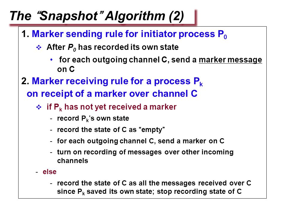 "The ""Snapshot"" Algorithm (2) 1. Marker sending rule for initiator process P 0  After P 0 has recorded its own state for each outgoing channel C, send"