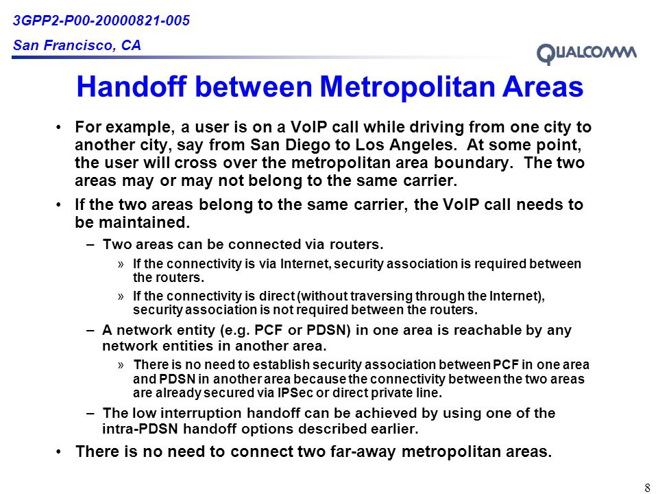 3GPP2-P00-20000821-005 San Francisco, CA 8 Handoff between Metropolitan Areas For example, a user is on a VoIP call while driving from one city to another city, say from San Diego to Los Angeles.