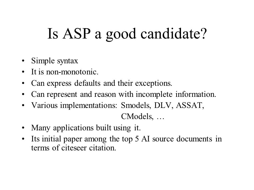 Is ASP a good candidate. Simple syntax It is non-monotonic.