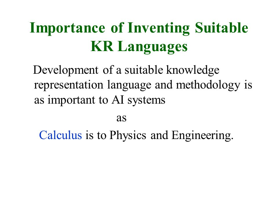 Importance of Inventing Suitable KR Languages Development of a suitable knowledge representation language and methodology is as important to AI systems as Calculus is to Physics and Engineering.