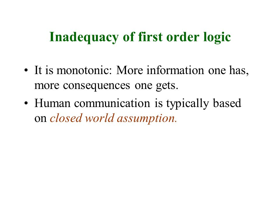 Inadequacy of first order logic It is monotonic: More information one has, more consequences one gets.
